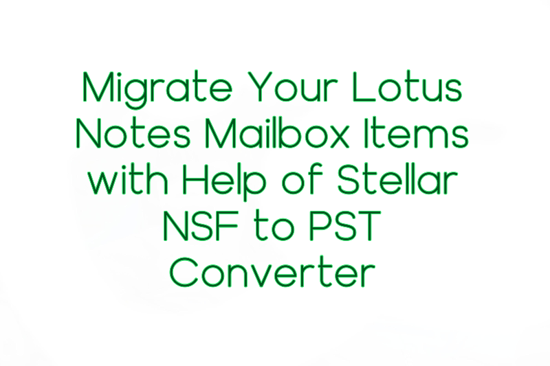 Migrate Your Lotus Notes Mailbox Items with Help of Stellar NSF to