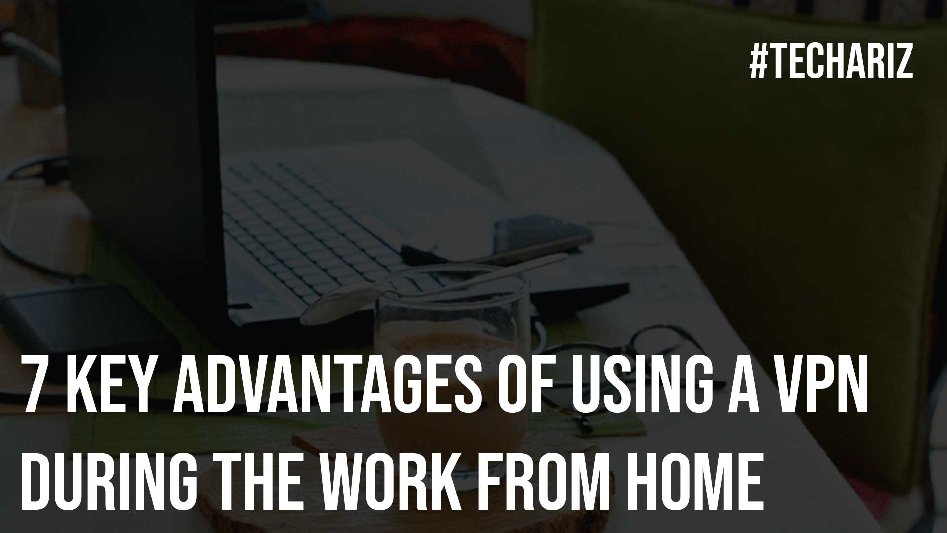 7 Key Advantages of Using a VPN during the Work from Home