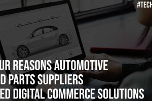Four Reasons Automotive and Parts Suppliers Need Digital Commerce Solutions