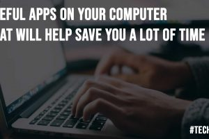 Useful Apps on Your Computer That Will Help Save You a Lot of Time