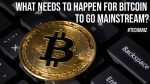 What Needs to Happen for Bitcoin to Go Mainstream