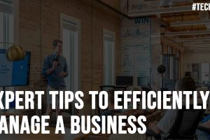 Expert Tips to Efficiently Manage a Business
