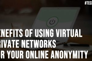 Benefits Of Using Virtual Private Networks For Your Online Anonymity