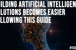 Building Artificial Intelligence Solutions Becomes Easier Following This Guide