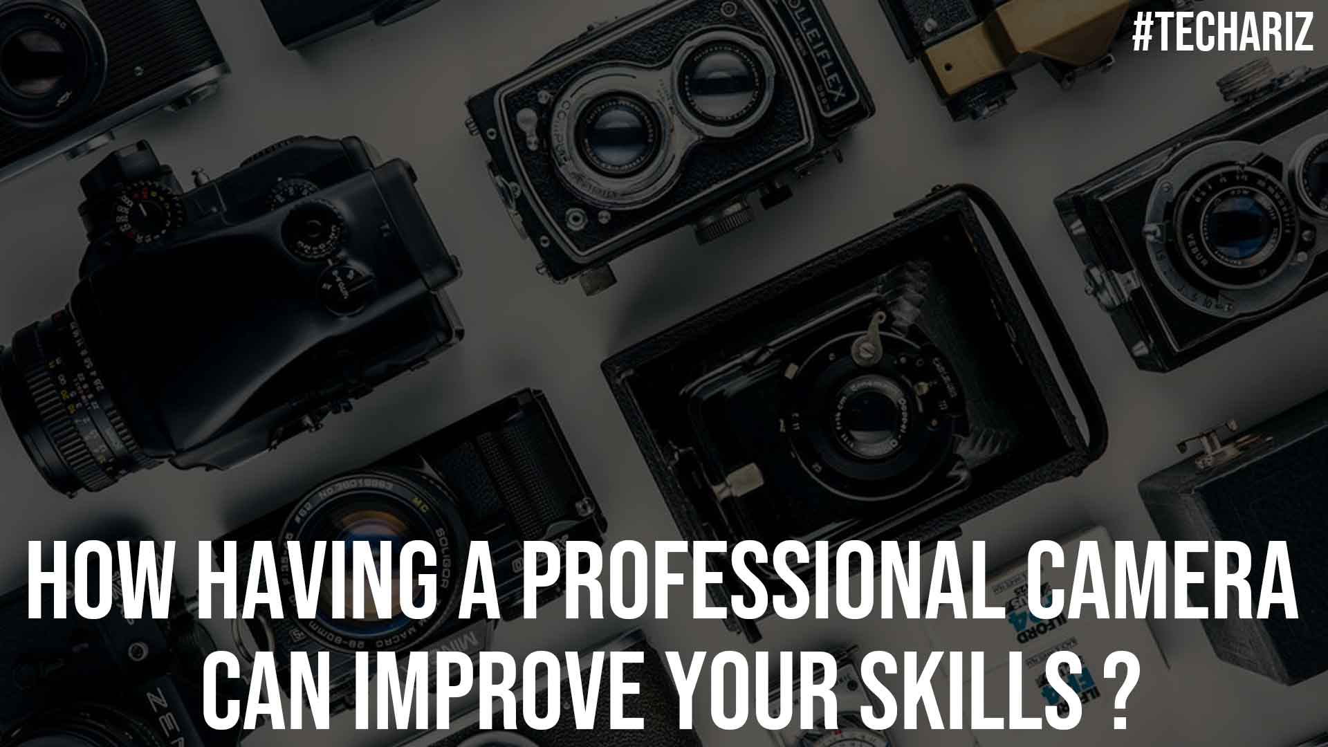 How Having A Professional Camera Can Improve Your Skills