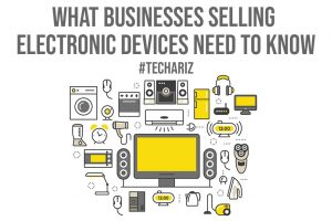 What Businesses Selling Electronic Devices Need to Know